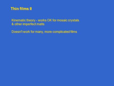 Thin films II Kinematic theory - works OK for mosaic crystals & other imperfect matls Doesn't work for many, more complicated films Kinematic theory -