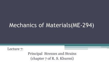 Mechanics of Materials(ME-294) Lecture 7: Principal Stresses and Strains (chapter 7 of R. S. Khurmi)