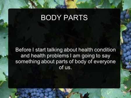 BODY PARTS Before I start talking about health condition and health problems I am going to say something about parts of body of everyone of us.