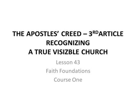 THE APOSTLES' CREED – 3 RD ARTICLE RECOGNIZING A TRUE VISIZBLE CHURCH Lesson 43 Faith Foundations Course One.
