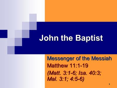 1 John the Baptist Messenger of the Messiah Matthew 11:1-19 (Matt. 3:1-6; Isa. 40:3; Mal. 3:1; 4:5-6)
