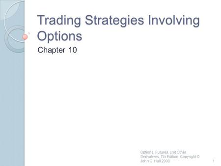 Trading Strategies Involving Options Chapter 10 1 Options, Futures, and Other Derivatives, 7th Edition, Copyright © John C. Hull 2008.
