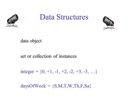 Data Structures data object set or collection of instances integer = {0, +1, -1, +2, -2, +3, -3, …} daysOfWeek = {S,M,T,W,Th,F,Sa}