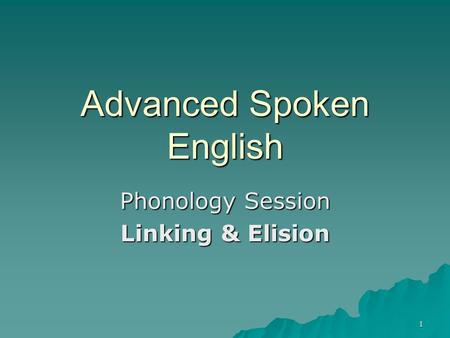 1 Advanced Spoken English Phonology Session Linking & Elision.