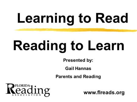 Learning to Read Reading to Learn Presented by: Gail Hannas Parents and Reading www.flreads.org.