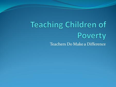 Teachers Do Make a Difference. Learning Outcomes Understanding the nature of Poverty Understand how poverty affects behavior and academic performance.