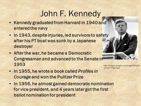 John F. Kennedy Kennedy graduated from Harvard in 1940 and entered the navy In 1943, despite injuries, led survivors to safety after his PT boat was sunk.