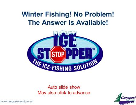 Www.cansportrecreation.com Winter Fishing! No Problem! The Answer is Available! Auto slide show May also click to advance.