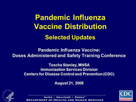 Pandemic Influenza Vaccine Distribution Selected Updates Pandemic Influenza Vaccine: Doses Administered and Safety Training Conference Toscha Stanley,
