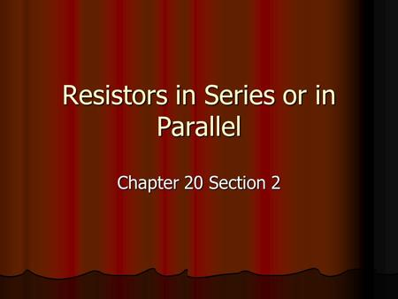 Resistors in <strong>Series</strong> or in <strong>Parallel</strong> Chapter 20 Section 2.