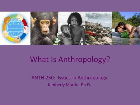 What Is Anthropology? ANTH 250: Issues in Anthropology Kimberly Martin, Ph.D.