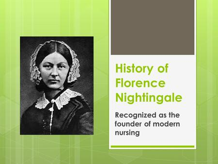 History of Florence Nightingale Recognized as the founder of modern nursing.