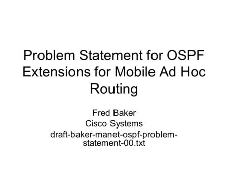 Problem Statement for OSPF Extensions for Mobile Ad Hoc Routing Fred Baker Cisco Systems draft-baker-manet-ospf-problem- statement-00.txt.