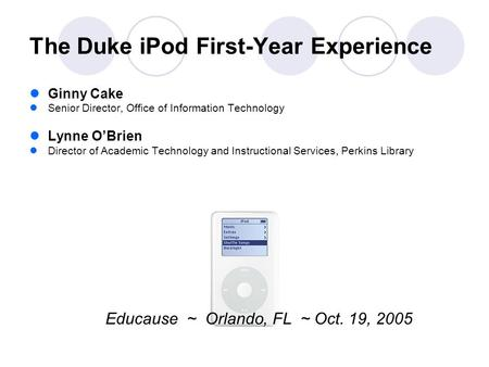 The Duke iPod First-Year Experience Ginny Cake Senior Director, Office of Information Technology Lynne O'Brien Director of Academic Technology and Instructional.