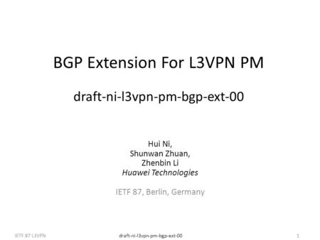 Draft-ni-l3vpn-pm-bgp-ext-00IETF 87 L3VPN1 BGP Extension For L3VPN PM draft-ni-l3vpn-pm-bgp-ext-00 Hui Ni, Shunwan Zhuan, Zhenbin Li Huawei Technologies.