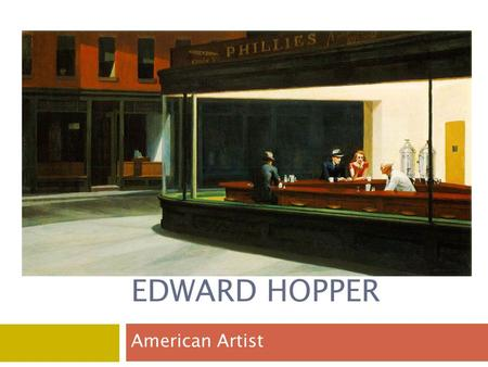 EDWARD HOPPER American Artist. Edward Hopper.  Born: July 22, 1882, Nyack, New York, United States (A).  Died: May 15, 1967, New York City, New York,