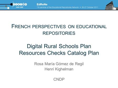 F RENCH PERSPECTIVES ON EDUCATIONAL REPOSITORIES Digital Rural Schools Plan Resources Checks Catalog Plan Rosa María Gómez de Regil Henri Kighelman CNDP.