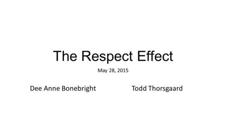 The Respect Effect May 28, 2015 Dee Anne BonebrightTodd Thorsgaard.