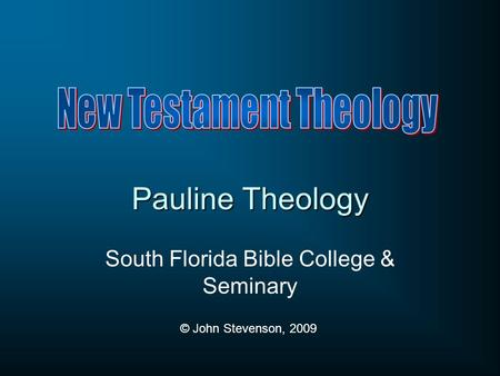 Pauline Theology South Florida Bible College & Seminary © John Stevenson, 2009.