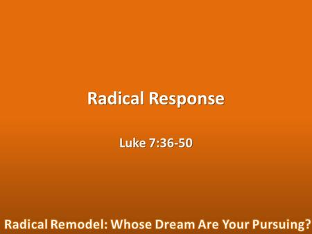 "Radical Response Luke 7:36-50. ""Now one of the Pharisees invited Jesus to have dinner with him, so he went to the Pharisee's house and reclined at the."