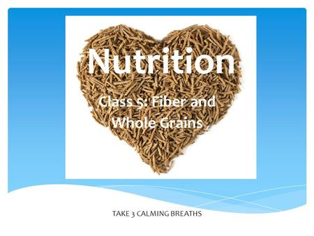 TAKE 3 CALMING BREATHS Nutrition Class 5: Fiber and Whole Grains.