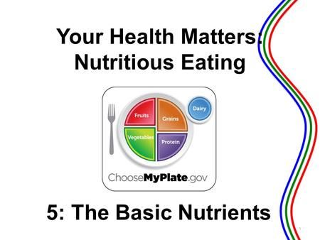 5: The Basic Nutrients 1 Your Health Matters: Nutritious Eating.