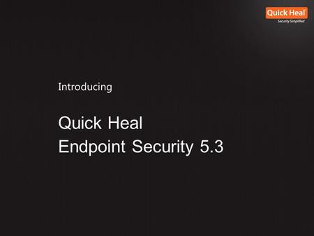 "Introducing Quick Heal Endpoint Security 5.3. ""Quick Heal Endpoint Security 5.3 is designed to provide simple, intuitive centralized management and control."