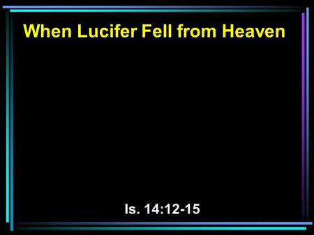 When Lucifer Fell from Heaven Is. 14:12-15. 12 How you are fallen from heaven, O Lucifer, son of the morning! How you are cut down to the ground, You.