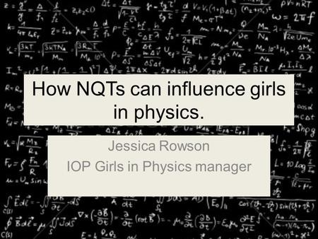 How NQTs can influence girls in physics. Jessica Rowson IOP Girls in Physics manager.