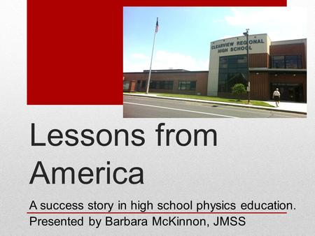 Lessons from America A success story in high school physics education. Presented by Barbara McKinnon, JMSS.
