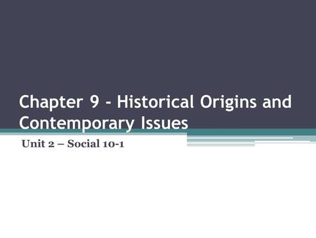 Chapter 9 - Historical Origins and Contemporary Issues Unit 2 – Social 10-1.