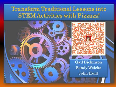 Transform Traditional Lessons into STEM Activities with Pizzazz! Gail Dickinson Sandy Weicks John Hunt Gail Dickinson Sandy Weicks John Hunt.