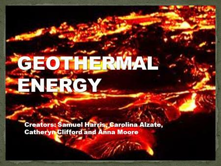 GEOTHERMAL ENERGY Creators: Samuel Harris, Carolina Alzate, Catheryn Clifford and Anna Moore.