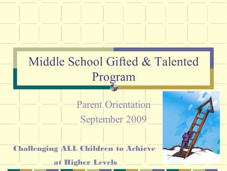 Middle School Gifted & Talented Program Parent Orientation September 2009 Challenging ALL Children to Achieve at Higher Levels.