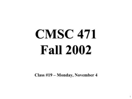 1 CMSC 471 Fall 2002 Class #19 – Monday, November 4.