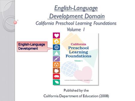 English-Language Development Domain California Preschool Learning Foundations Volume 1 Published by the California Department of Education (2008) English-Language.