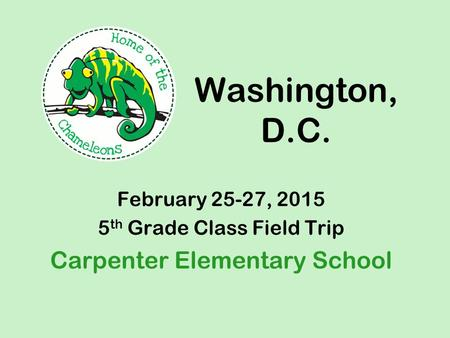 Washington, D.C. February 25-27, 2015 5 th Grade Class Field Trip Carpenter Elementary School.
