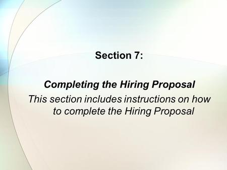 Section 7: Completing the Hiring Proposal This section includes instructions on how to complete the Hiring Proposal.