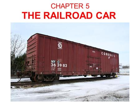 CHAPTER 5 THE RAILROAD CAR. The Railroad Car The Essential Parts: Car body Bolsters Suspension System Bearings Wheels.