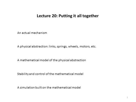 Lecture 20: Putting it all together An actual mechanism A physical abstraction: links, springs, wheels, motors, etc. A mathematical model of the physical.