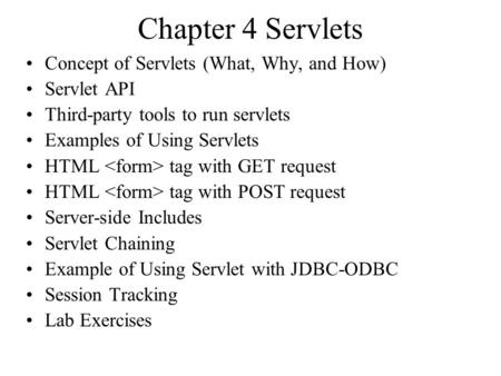Chapter 4 Servlets Concept of Servlets (What, Why, and How) Servlet API Third-party tools to run servlets Examples of Using Servlets HTML tag with GET.