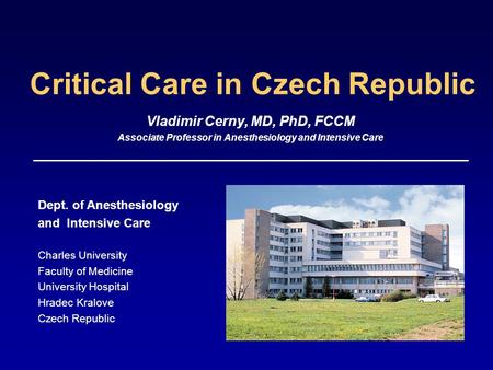 Critical Care in Czech Republic Vladimir Cerny, MD, PhD, FCCM Associate Professor in Anesthesiology and Intensive Care Dept. of Anesthesiology and Intensive.
