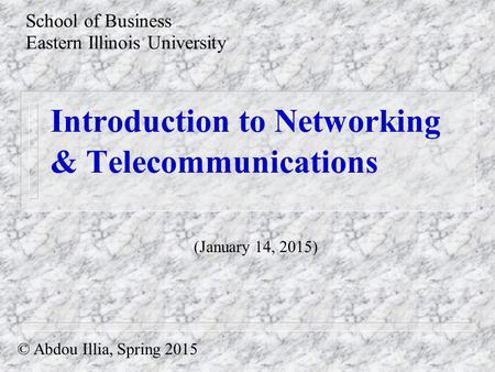 Introduction to Networking & Telecommunications School of Business Eastern Illinois University © Abdou Illia, Spring 2015 (January 14, 2015)