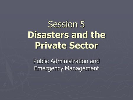 Session 5 <strong>Disasters</strong> and the Private Sector Public Administration and Emergency <strong>Management</strong>.