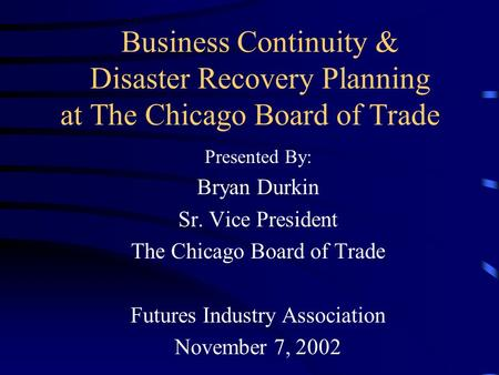Business Continuity & Disaster Recovery Planning at The Chicago Board of Trade Presented By: Bryan Durkin Sr. Vice President The Chicago Board of Trade.