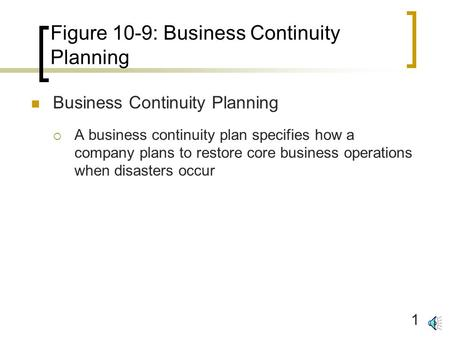 1 Figure 10-9: Business Continuity Planning Business Continuity Planning  A business continuity plan specifies how a company plans to restore core business.
