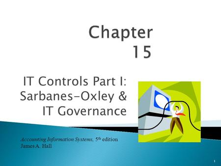 IT Controls Part I: Sarbanes-Oxley & IT Governance 1 Accounting Information Systems, 5 th edition James A. Hall.