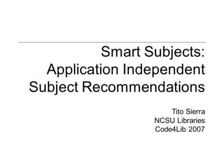 Smart Subjects: Application Independent Subject Recommendations Tito Sierra NCSU Libraries Code4Lib 2007.