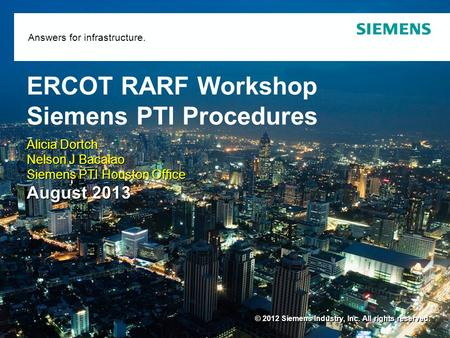 © 2012 Siemens Industry, Inc. All rights reserved. Answers for infrastructure. ERCOT RARF Workshop Siemens PTI Procedures Alicia Dortch Nelson J Bacalao.