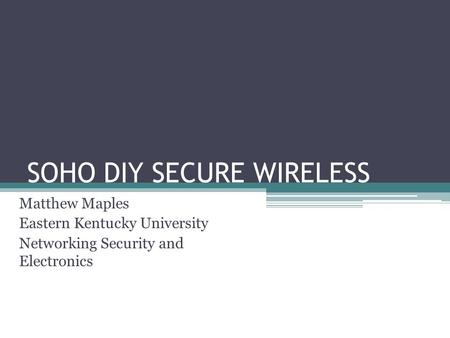 SOHO DIY SECURE WIRELESS Matthew Maples Eastern Kentucky University Networking Security and Electronics.